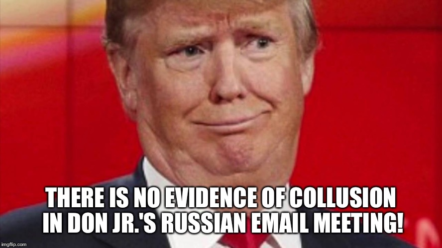 Donald Trump responds regarding Jr's emails | THERE IS NO EVIDENCE OF COLLUSION IN DON JR.'S RUSSIAN EMAIL MEETING! | image tagged in donald trump jr emails | made w/ Imgflip meme maker