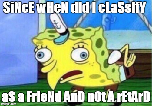 Mocking Spongebob |  SiNcE wHeN dId I cLaSsIfY; aS a FrIeNd AnD nOt A rEtArD | image tagged in mocking spongebob | made w/ Imgflip meme maker