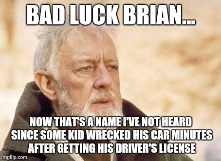 That's a name... | BAD LUCK BRIAN... NOW THAT'S A NAME I'VE NOT HEARD SINCE SOME KID WRECKED HIS CAR MINUTES AFTER GETTING HIS DRIVER'S LICENSE | image tagged in memes,obi wan kenobi | made w/ Imgflip meme maker