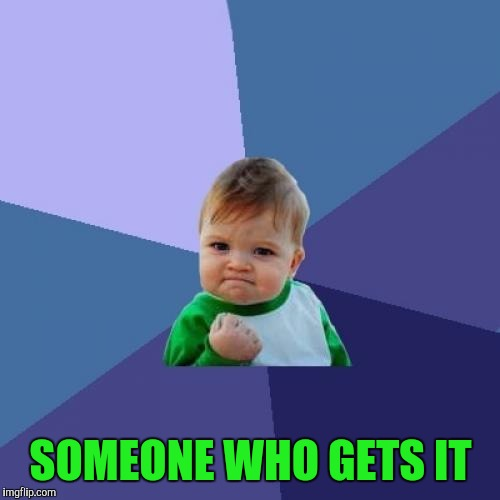Success Kid Meme | SOMEONE WHO GETS IT | image tagged in memes,success kid | made w/ Imgflip meme maker