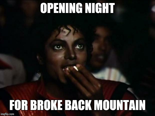Michael Jackson Popcorn Meme | OPENING NIGHT FOR BROKE BACK MOUNTAIN | image tagged in memes,michael jackson popcorn | made w/ Imgflip meme maker