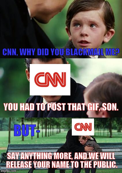 Finding CNN and the User Talking | CNN, WHY DID YOU BLACKMAIL ME? YOU HAD TO POST THAT GIF, SON. SAY ANYTHING MORE, AND WE WILL RELEASE YOUR NAME TO THE PUBLIC. BUT- | image tagged in memes,finding neverland,cnn blackmail,cnn fake news,funny | made w/ Imgflip meme maker