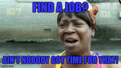 Aint Nobody Got Time For That Meme | FIND A JOB? AIN'T NOBODY GOT TIME FOR THAT! | image tagged in memes,aint nobody got time for that | made w/ Imgflip meme maker