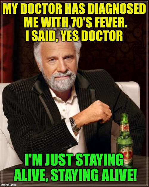 Disco flashbacks  | MY DOCTOR HAS DIAGNOSED ME WITH 70'S FEVER. I SAID, YES DOCTOR I'M JUST STAYING ALIVE, STAYING ALIVE! | image tagged in memes,the most interesting man in the world,funny | made w/ Imgflip meme maker