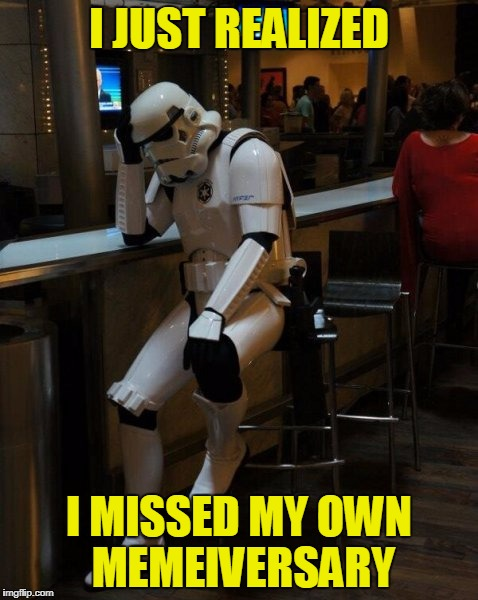 I've Finally Been Around More Than A Year | I JUST REALIZED I MISSED MY OWN MEMEIVERSARY | image tagged in sad stormtrooper at the bar,matrix icon in 8 years at best,sorry hokeewolf,memeiversary | made w/ Imgflip meme maker
