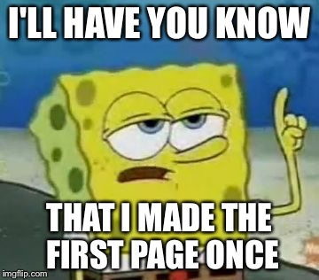 Ill Have You Know Spongebob Meme | I'LL HAVE YOU KNOW THAT I MADE THE FIRST PAGE ONCE | image tagged in memes,ill have you know spongebob | made w/ Imgflip meme maker