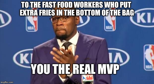 You The Real MVP | TO THE FAST FOOD WORKERS WHO PUT EXTRA FRIES IN THE BOTTOM OF THE BAG YOU THE REAL MVP | image tagged in memes,you the real mvp | made w/ Imgflip meme maker