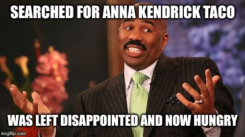 Steve Harvey Meme | SEARCHED FOR ANNA KENDRICK TACO WAS LEFT DISAPPOINTED AND NOW HUNGRY | image tagged in memes,steve harvey | made w/ Imgflip meme maker