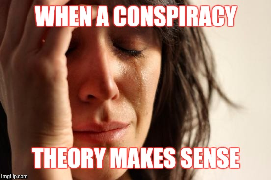 First World Problems Meme | WHEN A CONSPIRACY THEORY MAKES SENSE | image tagged in memes,first world problems | made w/ Imgflip meme maker