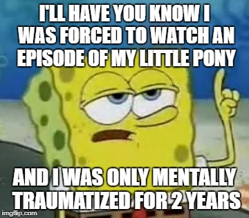 Ill Have You Know Spongebob Meme | I'LL HAVE YOU KNOW I WAS FORCED TO WATCH AN EPISODE OF MY LITTLE PONY AND I WAS ONLY MENTALLY TRAUMATIZED FOR 2 YEARS | image tagged in memes,ill have you know spongebob | made w/ Imgflip meme maker