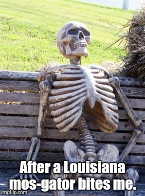 Waiting Skeleton Meme | After a Louisiana mos-gator bites me. | image tagged in memes,waiting skeleton | made w/ Imgflip meme maker