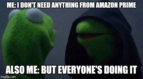 kermit me to me | ME: I DON'T NEED ANYTHING FROM AMAZON PRIME ALSO ME: BUT EVERYONE'S DOING IT | image tagged in kermit me to me | made w/ Imgflip meme maker