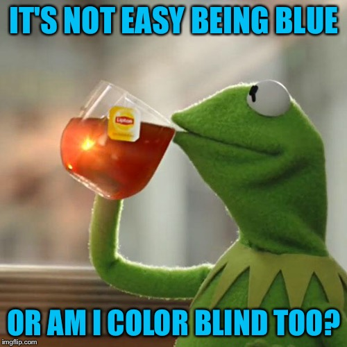 But Thats None Of My Business Meme | IT'S NOT EASY BEING BLUE OR AM I COLOR BLIND TOO? | image tagged in memes,but thats none of my business,kermit the frog | made w/ Imgflip meme maker