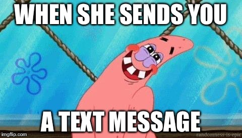 Blushing Patrick | WHEN SHE SENDS YOU A TEXT MESSAGE | image tagged in blushing patrick,memes | made w/ Imgflip meme maker