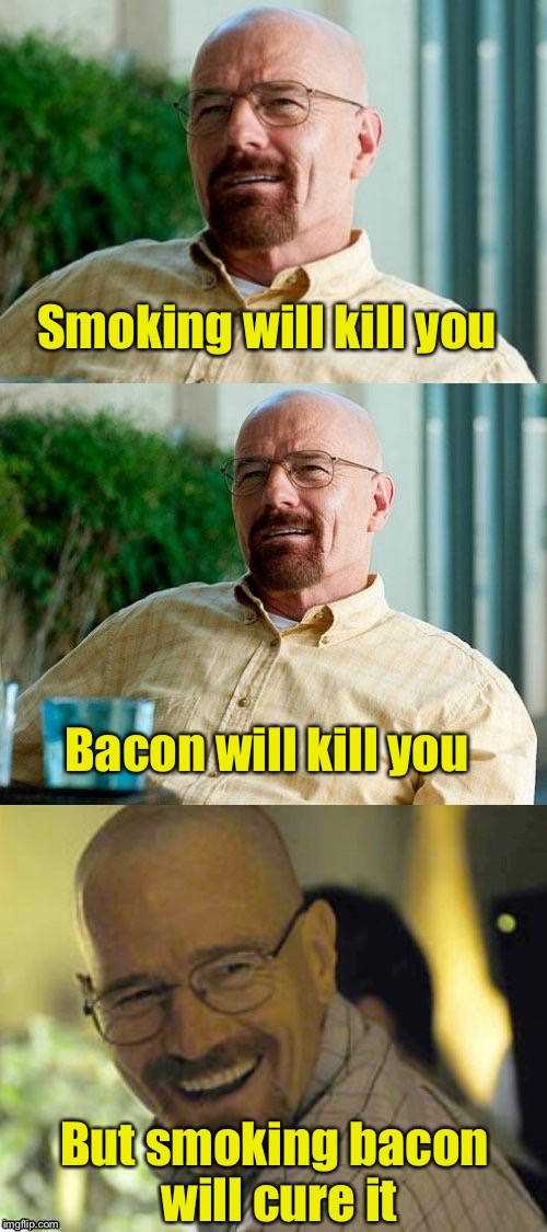 Breaking Bad Bacon Pun | Smoking will kill you But smoking bacon will cure it Bacon will kill you | image tagged in breaking bad pun,memes,bacon,smoking | made w/ Imgflip meme maker