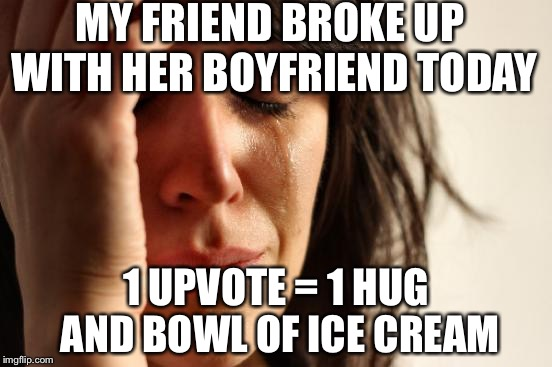 True story  | MY FRIEND BROKE UP WITH HER BOYFRIEND TODAY 1 UPVOTE = 1 HUG AND BOWL OF ICE CREAM | image tagged in memes,first world problems | made w/ Imgflip meme maker