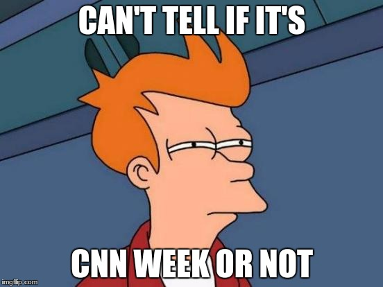 Is it cnn week? No one knows | CAN'T TELL IF IT'S CNN WEEK OR NOT | image tagged in memes,futurama fry | made w/ Imgflip meme maker