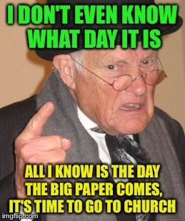 Retired and every days a Saturday  | I DON'T EVEN KNOW WHAT DAY IT IS ALL I KNOW IS THE DAY THE BIG PAPER COMES, IT'S TIME TO GO TO CHURCH | image tagged in memes,back in my day,funny | made w/ Imgflip meme maker