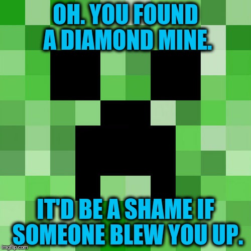 Scumbag Minecraft | OH. YOU FOUND A DIAMOND MINE. IT'D BE A SHAME IF SOMEONE BLEW YOU UP. | image tagged in memes,scumbag minecraft | made w/ Imgflip meme maker