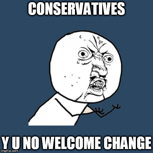 CONSERVATIVES Y U NO | CONSERVATIVES Y U NO WELCOME CHANGE | image tagged in memes,y u no,conservative,conservatives | made w/ Imgflip meme maker