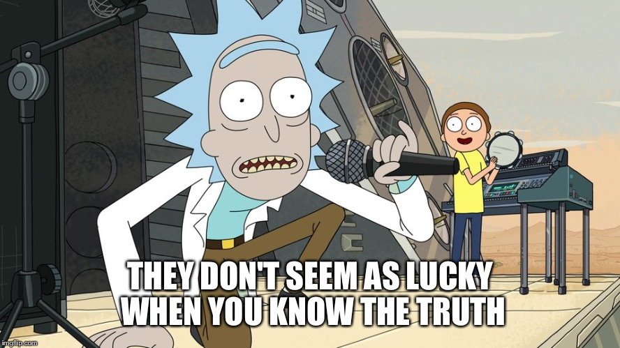 Schwifty opan | THEY DON'T SEEM AS LUCKY WHEN YOU KNOW THE TRUTH | image tagged in schwifty opan | made w/ Imgflip meme maker