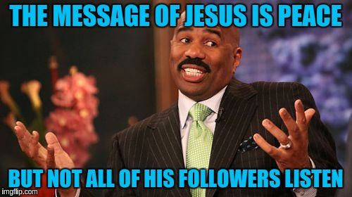 Steve Harvey Meme | THE MESSAGE OF JESUS IS PEACE BUT NOT ALL OF HIS FOLLOWERS LISTEN | image tagged in memes,steve harvey | made w/ Imgflip meme maker