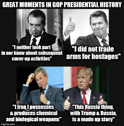 "Nothing to see here... again |  GREAT MOMENTS IN GOP PRESIDENTIAL HISTORY; ""I neither took part in nor knew about subsequent cover-up activities""; ""I did not trade arms for hostages""; ""[ Iraq ] possesses & produces chemical and biological weapons""; ""This Russia thing, with Trump & Russia, is a made up story"" 