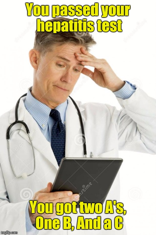 Filedoctor | You passed your hepatitis test You got two A's, One B, And a C | image tagged in filedoctor | made w/ Imgflip meme maker