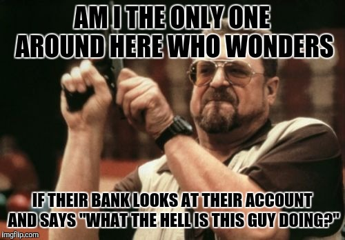 "This happens a lot for me actually | AM I THE ONLY ONE AROUND HERE WHO WONDERS IF THEIR BANK LOOKS AT THEIR ACCOUNT AND SAYS ""WHAT THE HELL IS THIS GUY DOING?"" 