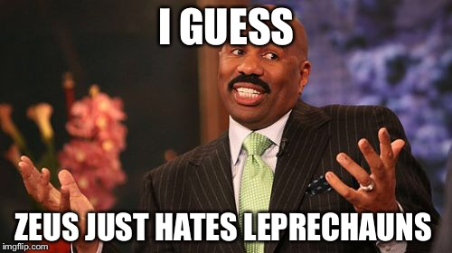 I GUESS ZEUS JUST HATES LEPRECHAUNS | image tagged in memes,steve harvey | made w/ Imgflip meme maker