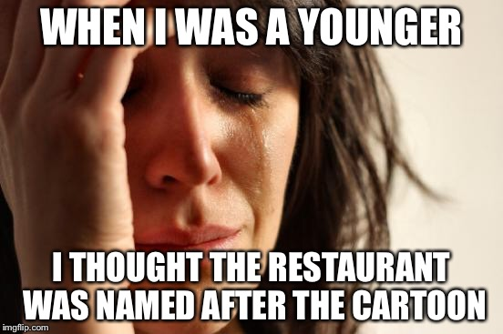 WHEN I WAS A YOUNGER I THOUGHT THE RESTAURANT WAS NAMED AFTER THE CARTOON | image tagged in memes,first world problems | made w/ Imgflip meme maker
