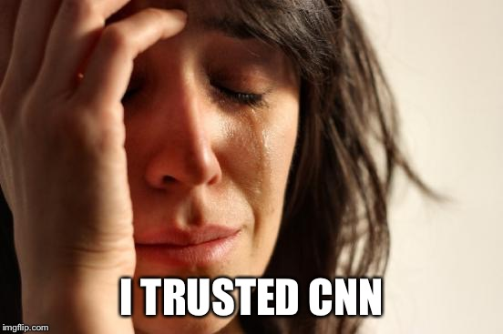 First World Problems Meme | I TRUSTED CNN | image tagged in memes,first world problems | made w/ Imgflip meme maker