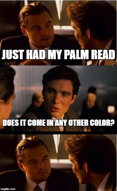 Inception Meme | JUST HAD MY PALM READ DOES IT COME IN ANY OTHER COLOR? | image tagged in memes,inception | made w/ Imgflip meme maker