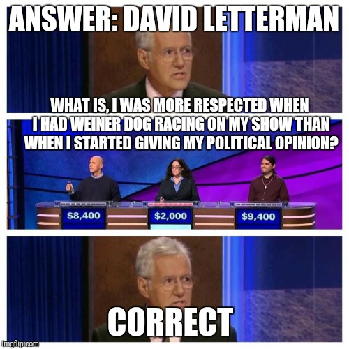 Jeopardy | ANSWER: DAVID LETTERMAN CORRECT WHAT IS, I WAS MORE RESPECTED WHEN I HAD WEINER DOG RACING ON MY SHOW THAN WHEN I STARTED GIVING MY POLITICA | image tagged in jeopardy | made w/ Imgflip meme maker