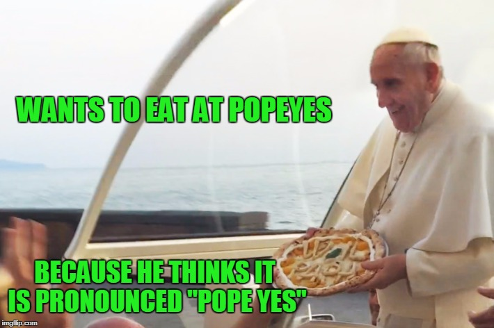 "WANTS TO EAT AT POPEYES BECAUSE HE THINKS IT IS PRONOUNCED ""POPE YES"" 