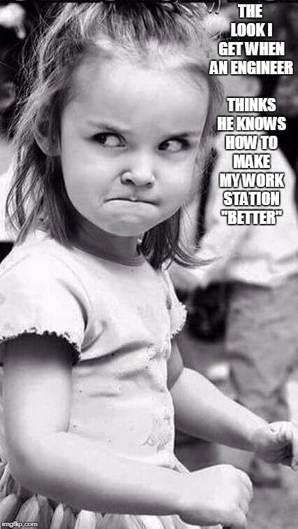"funny work meme | THE LOOK I GET WHEN AN ENGINEER THINKS HE KNOWS HOW TO MAKE MY WORK STATION ""BETTER"" 
