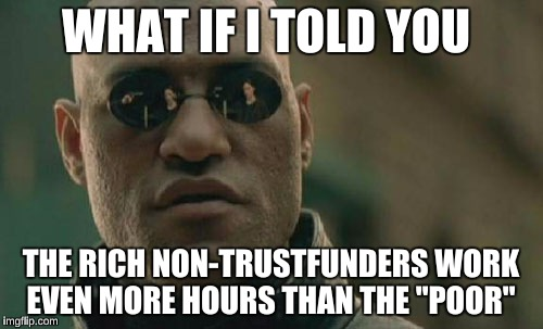 "Matrix Morpheus Meme | WHAT IF I TOLD YOU THE RICH NON-TRUSTFUNDERS WORK EVEN MORE HOURS THAN THE ""POOR"" 
