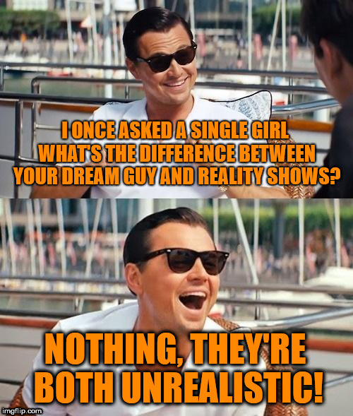 No difference! |  I ONCE ASKED A SINGLE GIRL WHAT'S THE DIFFERENCE BETWEEN YOUR DREAM GUY AND REALITY SHOWS? NOTHING, THEY'RE BOTH UNREALISTIC! | image tagged in memes,leonardo dicaprio wolf of wall street,funny,single life,movie memes,jokes | made w/ Imgflip meme maker