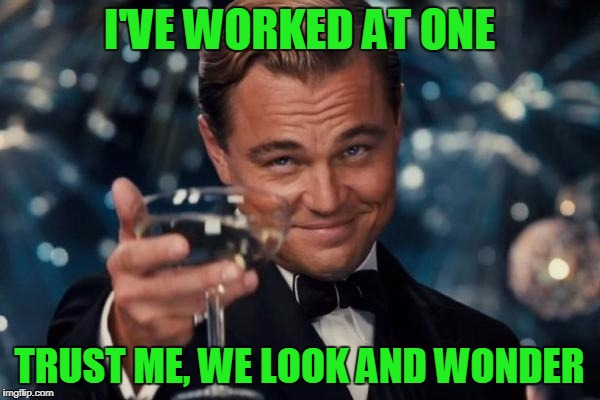 Leonardo Dicaprio Cheers Meme | I'VE WORKED AT ONE TRUST ME, WE LOOK AND WONDER | image tagged in memes,leonardo dicaprio cheers | made w/ Imgflip meme maker