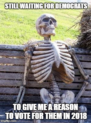 Asking Democrats What They Stand For Be Like .... | STILL WAITING FOR DEMOCRATS TO GIVE ME A REASON TO VOTE FOR THEM IN 2018 | image tagged in memes,waiting skeleton,democrats,2018,election,funny | made w/ Imgflip meme maker