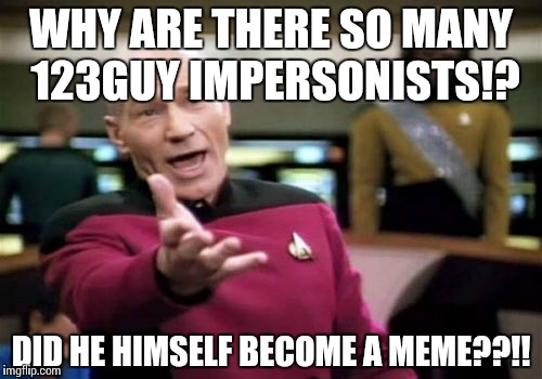 Picard Wtf Meme | WHY ARE THERE SO MANY 123GUY IMPERSONISTS!? DID HE HIMSELF BECOME A MEME??!! | image tagged in memes,picard wtf | made w/ Imgflip meme maker