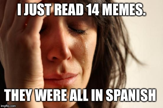 First World Problems Meme | I JUST READ 14 MEMES. THEY WERE ALL IN SPANISH | image tagged in memes,first world problems | made w/ Imgflip meme maker