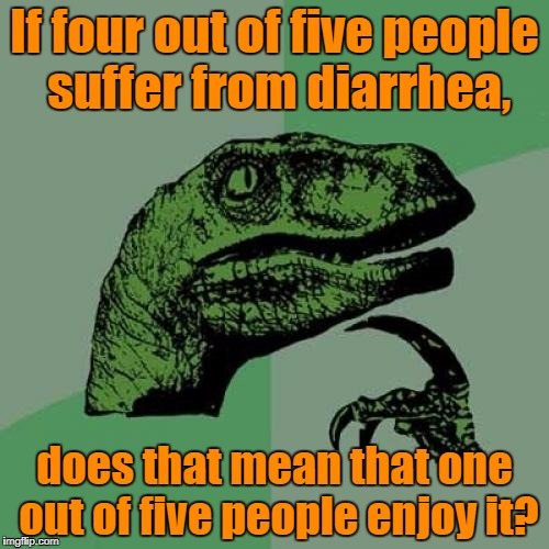 Philosoraptor Meme | If four out of five people suffer from diarrhea, does that mean that one out of five people enjoy it? | image tagged in memes,philosoraptor | made w/ Imgflip meme maker