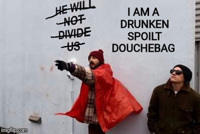 A true representative of the left... | I AM A DRUNKEN SPOILT DOUCHEBAG | image tagged in memes,shia labeouf just do it,shia labeouf,libtards | made w/ Imgflip meme maker