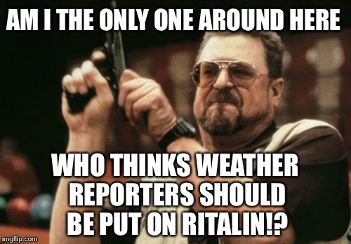 Weather reporters should be put on Ritalin | AM I THE ONLY ONE AROUND HERE WHO THINKS WEATHER REPORTERS SHOULD BE PUT ON RITALIN!? | image tagged in memes,am i the only one around here,weather,fake news,ritalin,autism | made w/ Imgflip meme maker