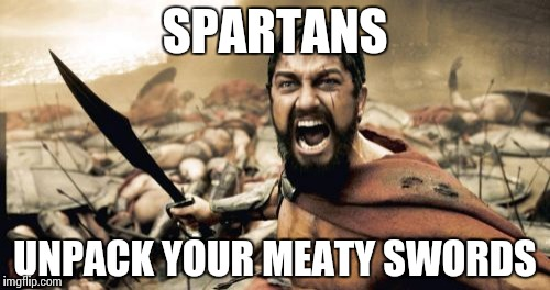 Sparta Leonidas Meme | SPARTANS UNPACK YOUR MEATY SWORDS | image tagged in memes,sparta leonidas | made w/ Imgflip meme maker