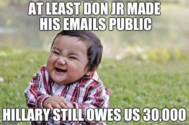 AT LEAST DON JR MADE HIS EMAILS PUBLIC HILLARY STILL OWES US 30,000 | image tagged in sinister snickering kid | made w/ Imgflip meme maker