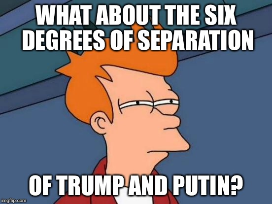 Futurama Fry Meme | WHAT ABOUT THE SIX DEGREES OF SEPARATION OF TRUMP AND PUTIN? | image tagged in memes,futurama fry | made w/ Imgflip meme maker