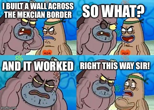 How Tough Are You Meme | I BUILT A WALL ACROSS THE MEXCIAN BORDER SO WHAT? AND IT WORKED RIGHT THIS WAY SIR! | image tagged in memes,how tough are you | made w/ Imgflip meme maker