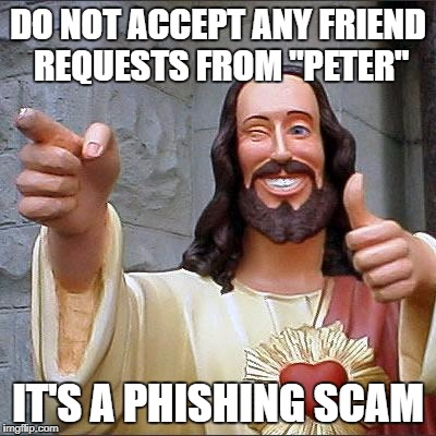 "Buddy Christ Meme | DO NOT ACCEPT ANY FRIEND REQUESTS FROM ""PETER"" IT'S A PHISHING SCAM 